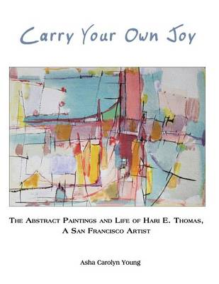 Carry Your Own Joy: The Abstract Paintings and Life of Hari E. Thomas, a San Francisco Artist (Paperback)