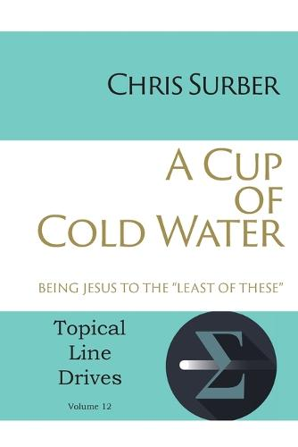 """A Cup of Cold Water: Being Jesus to the """"Least of These"""" - Topical Line Drives 12 (Paperback)"""