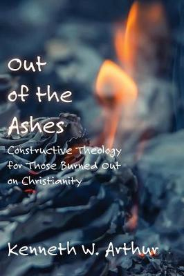 Out of the Ashes: Constructive Theology for Those Burned Out on Christianity (Paperback)