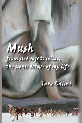 Mush: From Sled Dogs to Celiac, the Scenic Detour of My Life (Paperback)