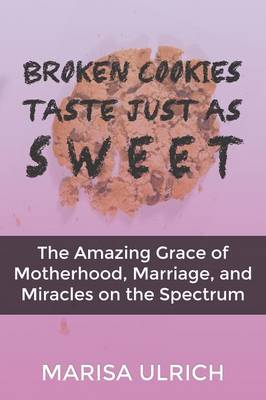 Broken Cookies Taste Just as Sweet: The Amazing Grace of Motherhood, Marriage, and Miracles on the Spectrum (Paperback)