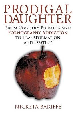 Prodigal Daughter: From Ungodly Pursuits and Pornography Addiction to Transformation and Destiny (Paperback)