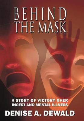 Behind the Mask: A Story of Victory Over Incest and Mental Illness (Hardback)