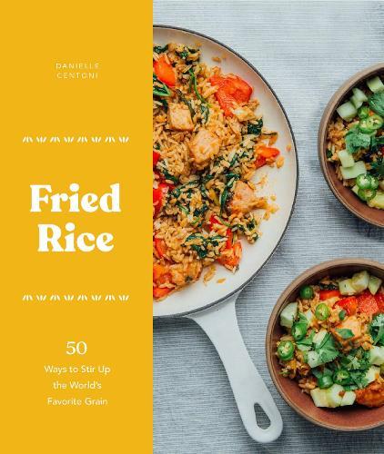 Fried Rice: 50 Ways to Stir Up the World's Favorite Grain (Hardback)