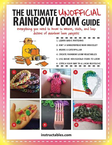 The Ultimate Unofficial Rainbow Loom (R) Guide: Everything You Need to Know to Weave, Stitch, and Loop Your Way Through Dozens of Rainbow Loom Projects (Paperback)