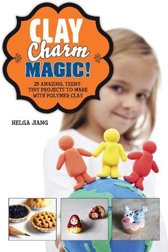 Clay Charm Magic!: 25 Amazing, Teeny-Tiny Projects to Make with Polymer Clay (Hardback)