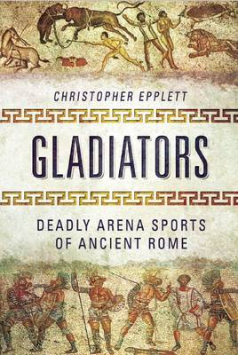 Gladiators: Deadly Arena Sports of Ancient Rome (Hardback)