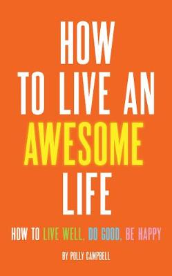 How to Live an Awesome Life: How to Live Well, Do Good, be Happy (Paperback)
