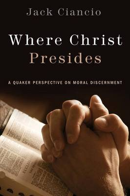 Where Christ Presides: A Quaker Perspective on Moral Discernment (Paperback)