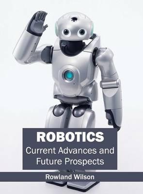 Robotics: Current Advances and Future Prospects (Hardback)