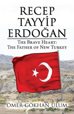 Recep Tayyip Erdogan: The Brave Heart: The Father of New Turkey (Paperback)