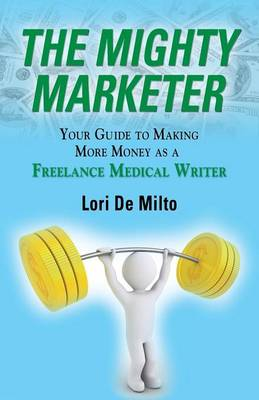 The Mighty Marketer: Your Guide to Making More Money as a Freelance Medical Writer (Paperback)