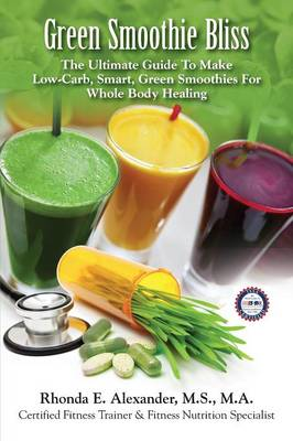 Green Smoothie Bliss: The Ultimate Guide to Make Smart Green Smoothies for Whole Body Healing (Paperback)