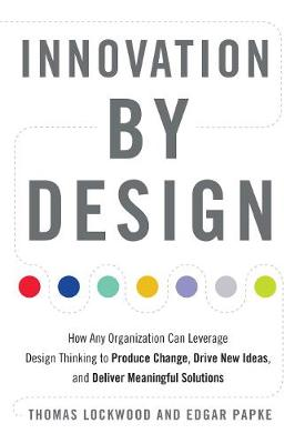 Innovation by Design: How Any Organization Can Leverage Design Thinking to Produce Change, Drive New Ideas, and Deliver Meaningful Solutions (Paperback)