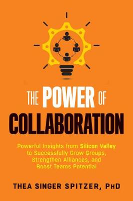 The Power of Collaboration: Powerful Insights from Silicon Valley to Successfully Grow Groups, Strengthen Alliances, and Boost Team Potential (Paperback)