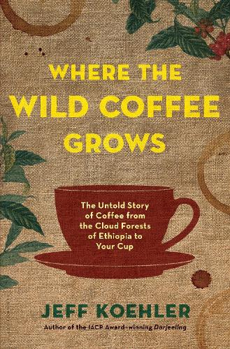 Where the Wild Coffee Grows: The Untold Story of Coffee from the Cloud Forests of Ethiopia to Your Cup (Hardback)