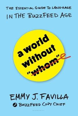 """A World Without """"Whom"""": The Essential Guide to Language in the BuzzFeed Age (Hardback)"""
