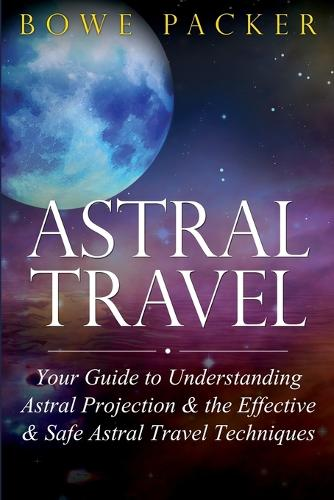Astral Travel: Your Guide to Understanding Astral Projection & the Effective & Safe Astral Travel Techniques (Paperback)