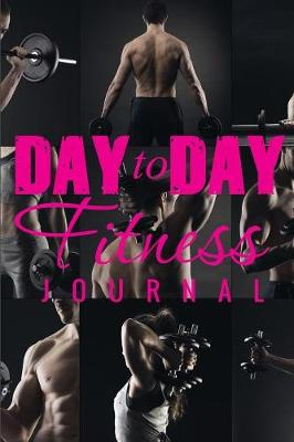 Day to Day Fitness Journal (Paperback)