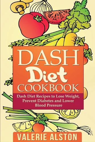 Dash Diet Cookbook: Dash Diet Recipes to Lose Weight, Prevent Diabetes and Lower Blood Pressure (Paperback)