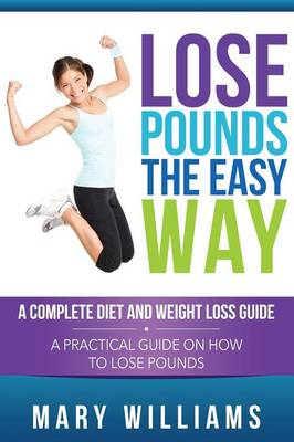 Lose Pounds the Easy Way: A Complete Diet and Weight Loss Guide: A Practical Guide on How to Lose Pounds (Paperback)