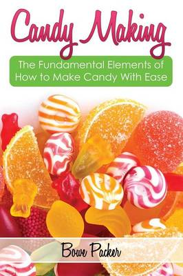 Candy Making: Discover the Fundamental Elements of How to Make Candy with Ease (Paperback)