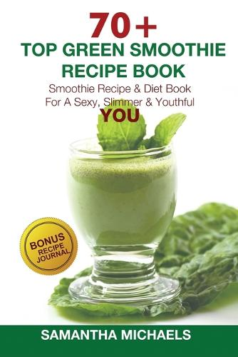 70 Top Green Smoothie Recipe Book: Smoothie Recipe & Diet Book for a Sexy, Slimmer & Youthful You (with Recipe Journal) (Paperback)