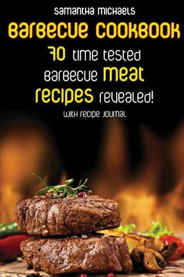Barbecue Cookbook: 70 Time Tested Barbecue Meat Recipes....Revealed! (with Recipe Journal) (Paperback)