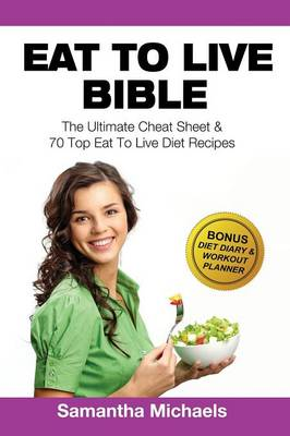 Eat to Live Bible: The Ultimate Cheat Sheet & 70 Top Eat to Live Diet Recipes (with Diet Diary & Workout Journal) (Paperback)