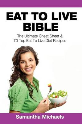 Eat to Live Bible: The Ultimate Cheat Sheet & 70 Top Eat to Live Diet Recipes (Paperback)