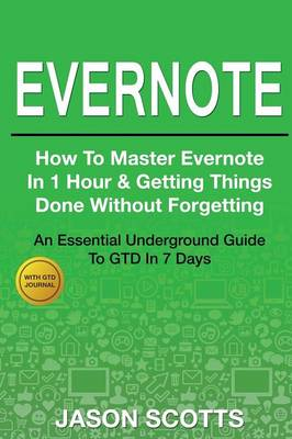 Evernote: How to Master Evernote in 1 Hour & Getting Things Done Without Forgetting ( an Essential Underground Guide to Gtd in 7 (Paperback)
