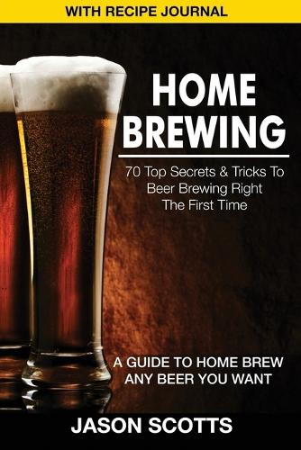 Home Brewing: 70 Top Secrets & Tricks to Beer Brewing Right the First Time: A Guide to Home Brew Any Beer You Want (with Recipe Jour (Paperback)