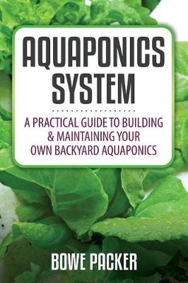 Aquaponics System: A Practical Quide to Building and Maintaining Your Own Backyard Aquaponics (Paperback)