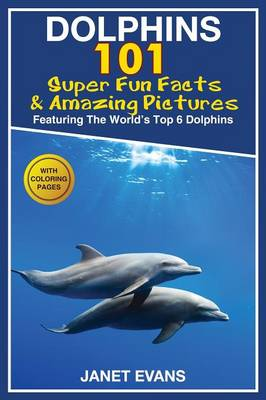 Dolphins: 101 Fun Facts & Amazing Pictures (Featuring the World's 6 Top Dolphins with Coloring Pages) (Paperback)