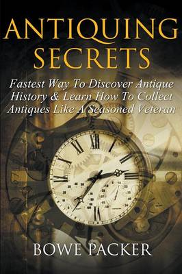 Antiquing Secrets: Fastest Way to Discover Antique History & Learn How to Collect Antiques Like a Seasoned Veteran (Paperback)