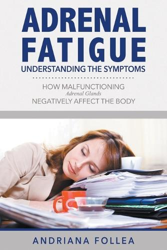 Adrenal Fatigue: Understanding the Symptoms - How Malfunctioning Adrenal Glands Negatively Affect the Body (Paperback)