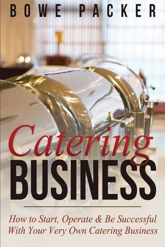 Catering Business: How to Start, Operate & Be Successful with Your Very Own Catering Business (Paperback)