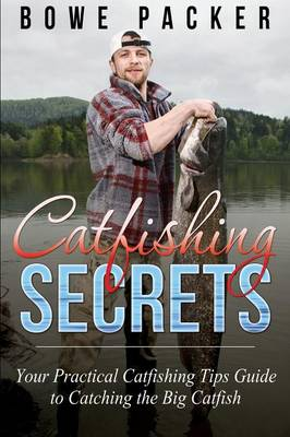 Catfishing Secrets: Your Practical Catfishing Tips Guide to Catching the Big Catfish (Paperback)