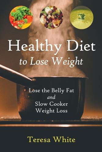 Healthy Diet to Lose Weight: Lose the Belly Fat and Slow Cooker Weight Loss (Paperback)