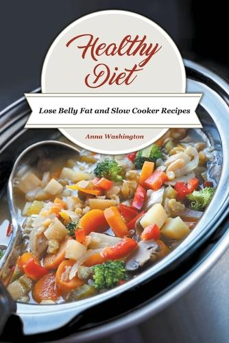 Healthy Diet: Lose Belly Fat and Slow Cooker Recipes (Paperback)