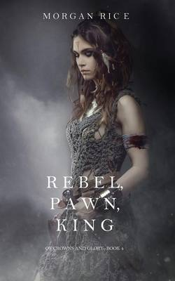 Rebel, Pawn, King (of Crowns and Glory-Book 4) (Paperback)