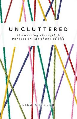 Uncluttered: Discovering Strength and Purpose in the Chaos of Life (Paperback)