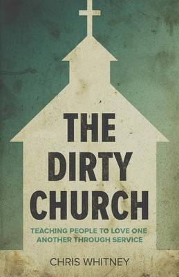 The Dirty Church: Teaching People to Love One Another Through Service (Paperback)