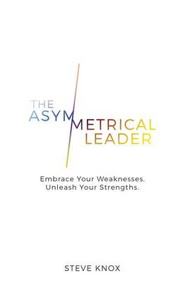 The Asymmetrical Leader: Embrace Your Weaknesses. Unleash Your Strengths. (Paperback)