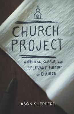 Church Project: A Biblical, Simple, and Relevant Pursuit of Church (Paperback)