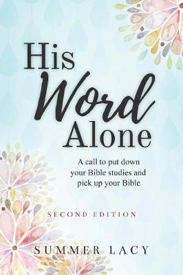 His Word Alone: A Call to Put Down Your Bible Studies and Pick Up Your Bible (Paperback)
