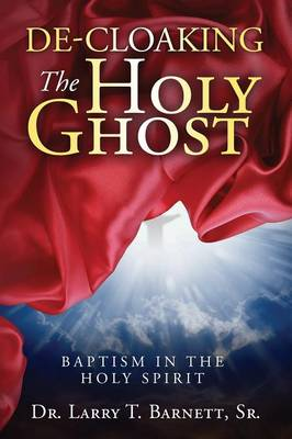 De-Cloaking the Holy Ghost: Baptism in the Holy Spirit (Paperback)