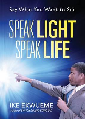 Speak Light Speak Life: Say What You Want to See (Paperback)