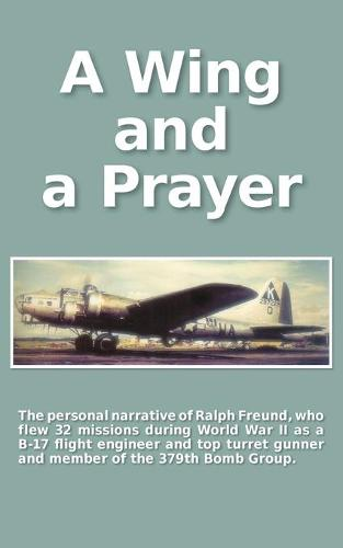 A Wing and a Prayer: The Personal Narrative of Ralph Freund Who Flew 32 Missions Over Europe During WWII (Paperback)