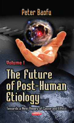 Future of Post-Human Etiology: Towards a New Theory of Cause & Effect -- Volume 1 (Hardback)